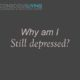 Why am I still depressed?
